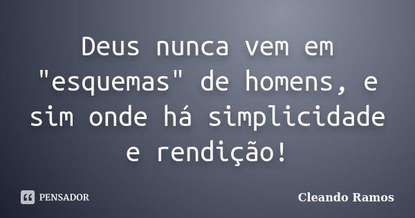 """Deus nunca vem em """"esquemas"""" de homens, e sim onde há simplicidade e rendição!... Frase de Cleando Ramos."""