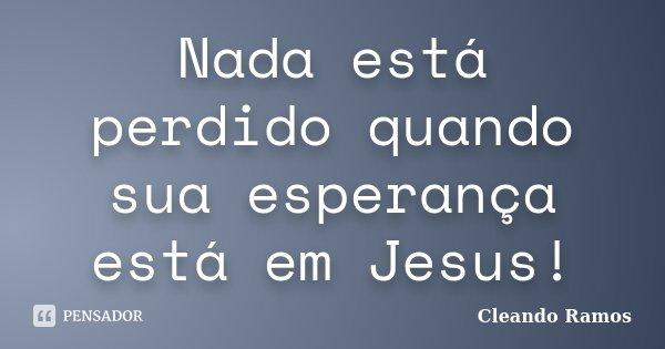 Nada está perdido quando sua esperança está em Jesus!... Frase de Cleando Ramos.