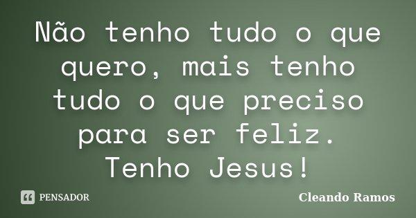 Não tenho tudo o que quero, mais tenho tudo o que preciso para ser feliz. Tenho Jesus!... Frase de Cleando Ramos.