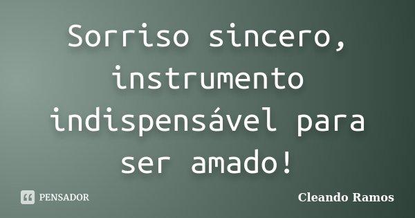 Sorriso sincero, instrumento indispensável para ser amado!... Frase de Cleando Ramos.