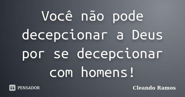 Você não pode decepcionar a Deus por se decepcionar com homens!... Frase de Cleando Ramos.