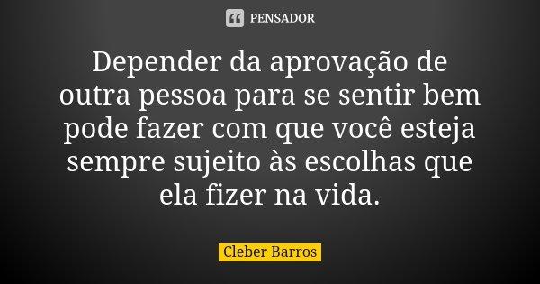Depender da aprovação de outra pessoa para se sentir bem pode fazer com que você esteja sempre sujeito às escolhas que ela fizer na vida.... Frase de Cleber Barros.