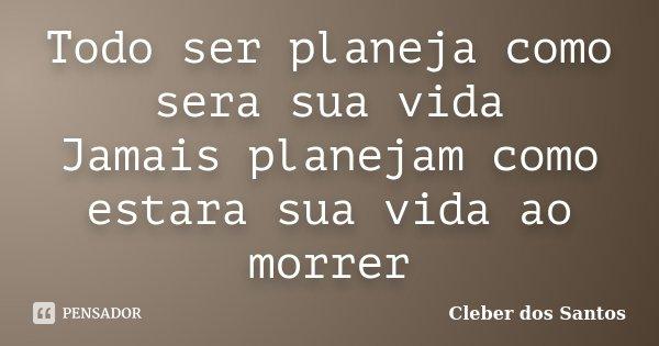 Todo ser planeja como sera sua vida Jamais planejam como estara sua vida ao morrer... Frase de Cleber dos Santos.