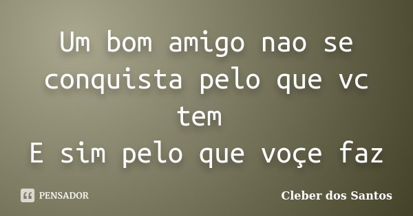 Um bom amigo nao se conquista pelo que vc tem E sim pelo que voçe faz... Frase de Cleber dos Santos.