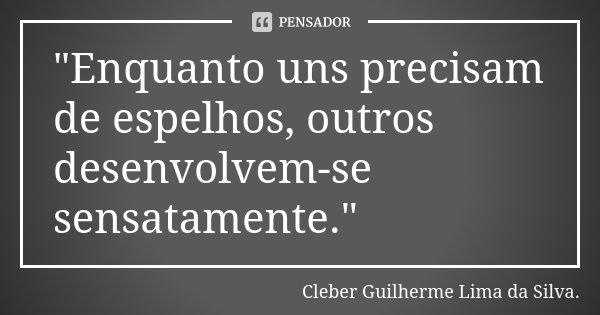 """""""Enquanto uns precisam de espelhos, outros desenvolvem-se sensatamente.""""... Frase de Cleber Guilherme Lima da Silva."""