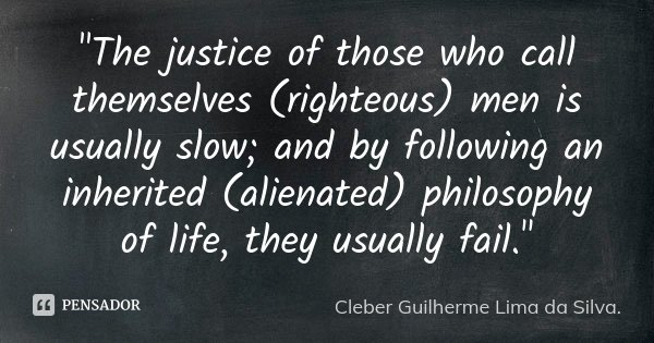"""The justice of those who call themselves (righteous) men is usually slow; and by following an inherited (alienated) philosophy of life, they usually fail.... Frase de Cleber Guilherme Lima da Silva."