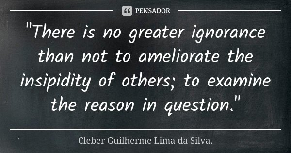 """""""There is no greater ignorance than not to ameliorate the insipidity of others; to examine the reason in question.""""... Frase de Cleber Guilherme Lima da Silva."""
