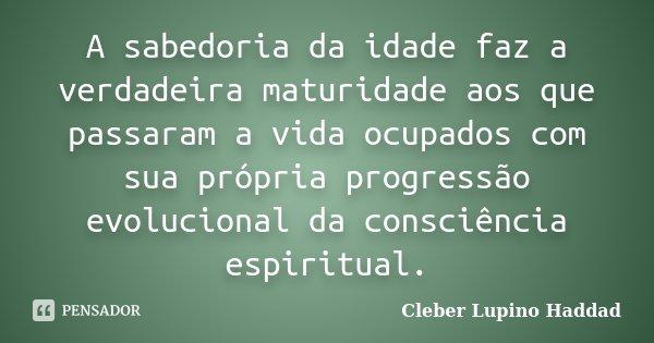 A sabedoria da idade faz a verdadeira maturidade aos que passaram a vida ocupados com sua própria progressão evolucional da consciência espiritual.... Frase de Cleber Lupino Haddad.