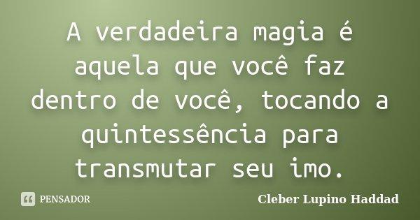 A verdadeira magia é aquela que você faz dentro de você, tocando a quintessência para transmutar seu imo.... Frase de Cleber Lupino Haddad.
