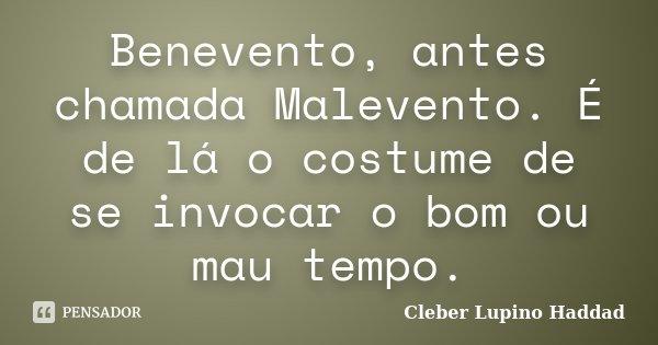 Benevento, antes chamada Malevento. É de lá o costume de se invocar o bom ou mau tempo.... Frase de Cleber Lupino Haddad.
