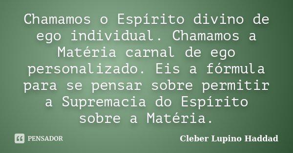 Chamamos o Espírito divino de ego individual. Chamamos a Matéria carnal de ego personalizado. Eis a fórmula para se pensar sobre permitir a Supremacia do Espíri... Frase de Cleber Lupino Haddad.