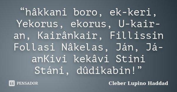 """hâkkani boro, ek-keri, Yekorus, ekorus, U-kair-an, Kairânkair, Fillissin Follasi Nâkelas, Ján, Já-anKivi kekâvi Stini Stáni, dûdikabin!""... Frase de Cleber Lupino Haddad."