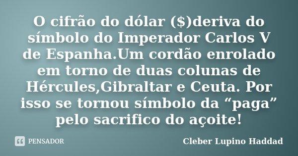O cifrão do dólar ($)deriva do símbolo do Imperador Carlos V de Espanha.Um cordão enrolado em torno de duas colunas de Hércules,Gibraltar e Ceuta. Por isso se t... Frase de Cleber Lupino Haddad.