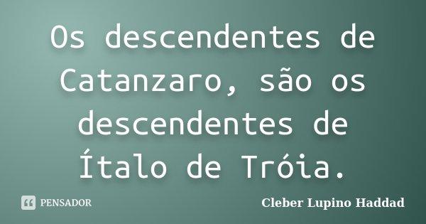 Os descendentes de Catanzaro, são os descendentes de Ítalo de Tróia.... Frase de Cleber Lupino Haddad.