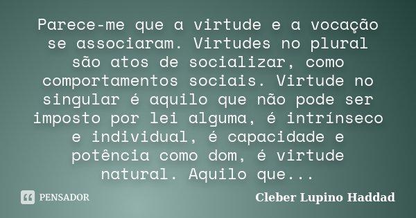 Parece-me que a virtude e a vocação se associaram. Virtudes no plural são atos de socializar, como comportamentos sociais. Virtude no singular é aquilo que não ... Frase de Cleber Lupino Haddad.