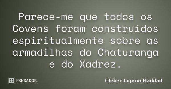 Parece-me que todos os Covens foram construídos espiritualmente sobre as armadilhas do Chaturanga e do Xadrez.... Frase de Cleber Lupino Haddad.