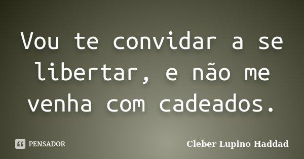 Vou te convidar a se libertar, e não me venha com cadeados.... Frase de Cleber Lupino Haddad.
