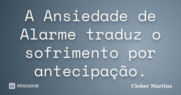 A Ansiedade de Alarme traduz o sofrimento por antecipação.... Frase de Cleber Martins.