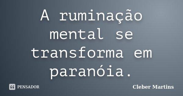 A ruminação mental se transforma em paranóia.... Frase de Cleber Martins.