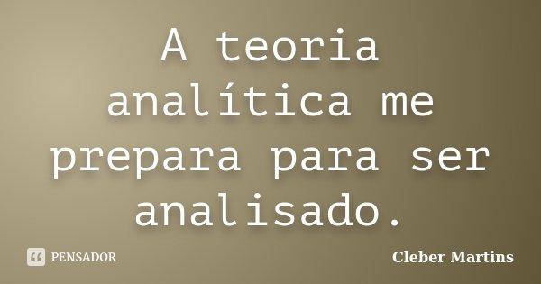 A teoria analítica me prepara para ser analisado.... Frase de Cleber Martins.