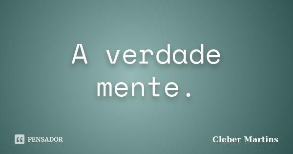 A verdade mente.... Frase de Cleber Martins.