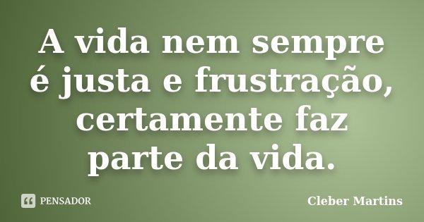 A vida nem sempre é justa e frustração, certamente faz parte da vida.... Frase de Cleber Martins.