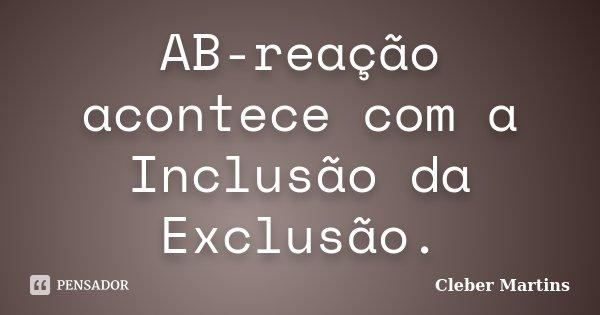 AB-reação acontece com a Inclusão da Exclusão.... Frase de Cleber Martins.