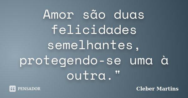 """Amor são duas felicidades semelhantes, protegendo-se uma à outra.""""... Frase de Cleber Martins."""