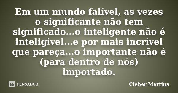 Em um mundo falível, as vezes o significante não tem significado...o inteligente não é inteligível...e por mais incrível que pareça...o importante não é (para d... Frase de Cleber Martins.