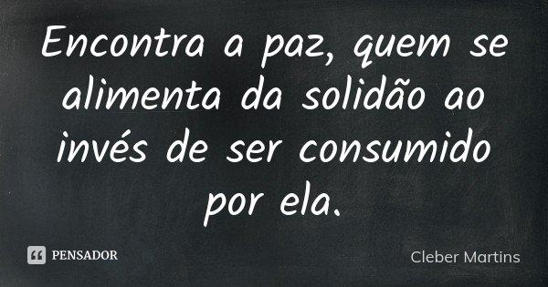 Encontra a paz, quem se alimenta da solidão ao invés de ser consumido por ela.... Frase de Cleber Martins.