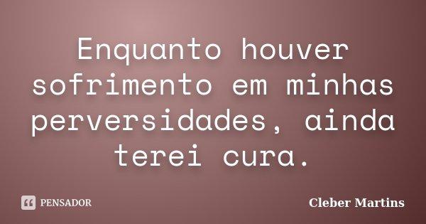 Enquanto houver sofrimento em minhas perversidades, ainda terei cura.... Frase de Cleber Martins.