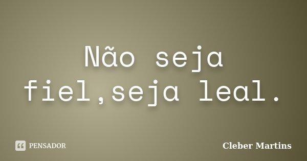 Não seja fiel,seja leal.... Frase de Cleber Martins.