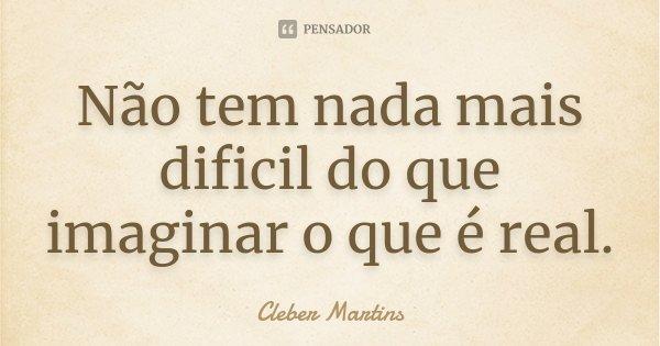 Não tem nada mais dificil do que imaginar o que é real.... Frase de Cleber Martins.