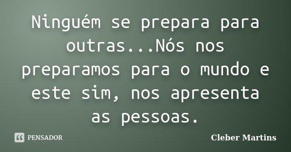 Ninguém se prepara para outras...Nós nos preparamos para o mundo e este sim, nos apresenta as pessoas.... Frase de Cleber Martins.