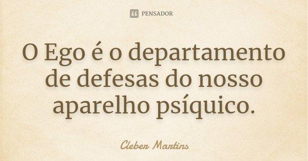 O Ego é o departamento de defesas do nosso aparelho psíquico.... Frase de Cleber Martins.