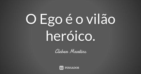 O Ego é o vilão heróico.... Frase de Cleber Martins.