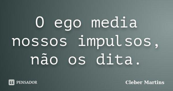 O ego media nossos impulsos, não os dita.... Frase de Cleber Martins.