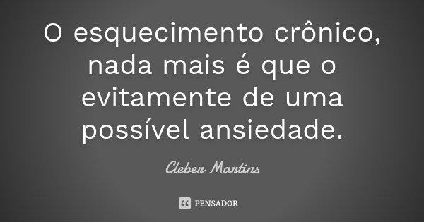 O esquecimento crônico, nada mais é que o evitamente de uma possível ansiedade.... Frase de Cleber Martins.