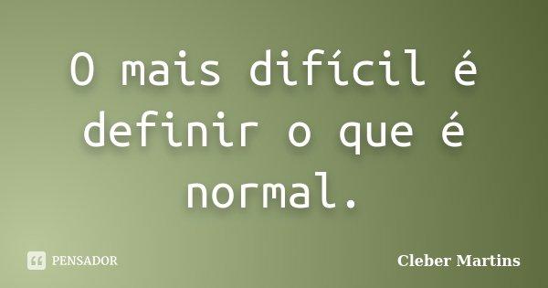 O mais difícil é definir o que é normal.... Frase de Cleber Martins.