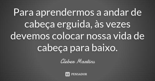 Para aprendermos a andar de cabeça erguida as vezes devemos colocar nossa vida de cabeça para baixo.... Frase de Cleber Martins.