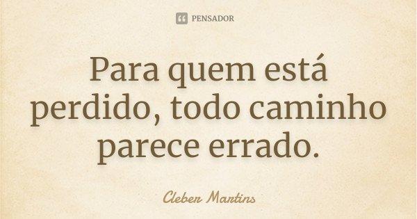 Para quem está perdido, todo caminho parece errado.... Frase de Cleber Martins.