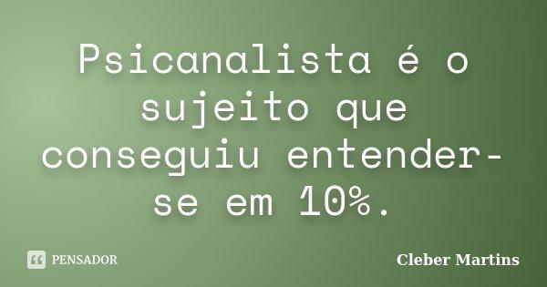 Psicanalista é o sujeito que conseguiu entender-se em 10%.... Frase de Cleber Martins.