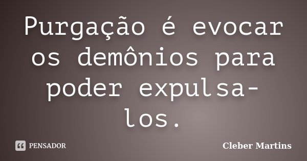 Purgação é evocar os demônios para poder expulsa-los.... Frase de Cleber Martins.