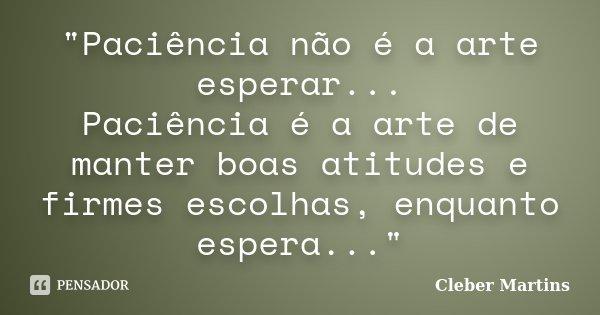 """""""Paciência não é a arte esperar... Paciência é a arte de manter boas atitudes e firmes escolhas, enquanto espera...""""... Frase de Cleber Martins."""