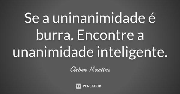Se a uninanimidade é burra. Encontre a unanimidade inteligente.... Frase de Cleber Martins.