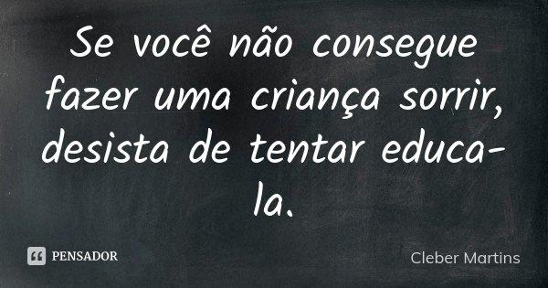 Se você não consegue fazer uma criança sorrir, desista de tentar educa-la.... Frase de Cleber Martins.