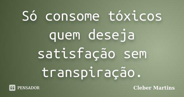 Só consome tóxicos quem deseja satisfação sem transpiração.... Frase de Cleber Martins.