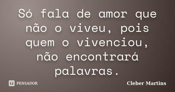 Só fala de amor que não o viveu, pois quem o vivenciou, não encontrará palavras.... Frase de Cleber Martins.