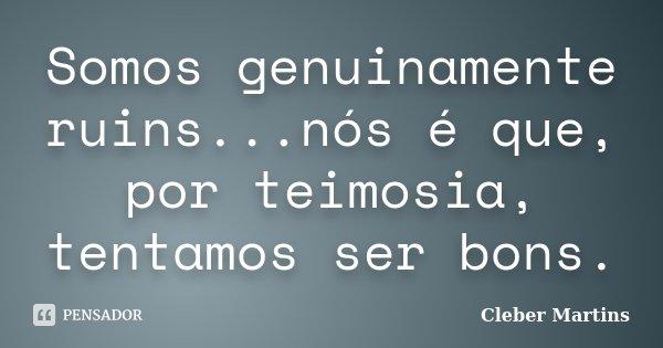 Somos genuinamente ruins...nós é que, por teimosia, tentamos ser bons.... Frase de Cleber Martins.