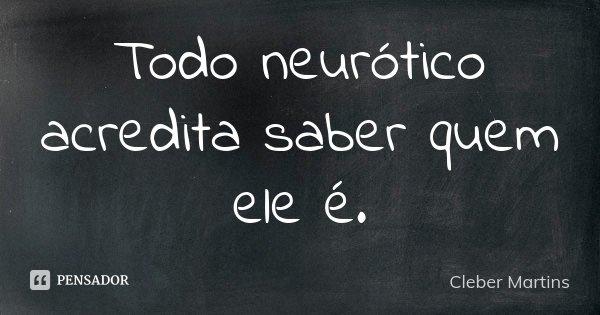 Todo neurótico acredita saber quem ele é.... Frase de Cleber Martins.